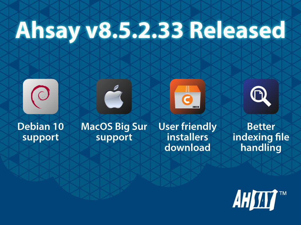 Ahsay version 8.5.2.33 released, with Debian 10 and macOS Big Sur support, user friendly installers download page, better index file handling, and more
